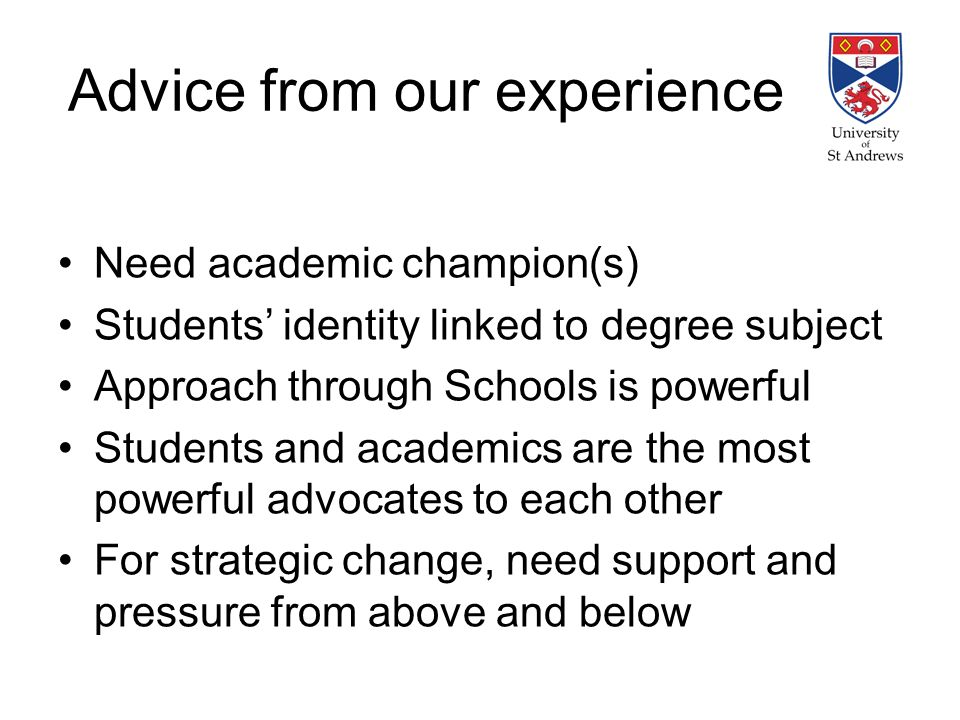 Advice from our experience Need academic champion(s) Students identity linked to degree subject Approach through Schools is powerful Students and academics are the most powerful advocates to each other For strategic change, need support and pressure from above and below
