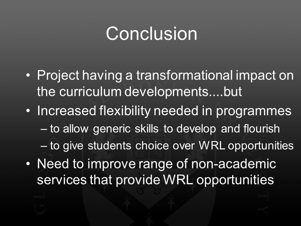 Conclusion Project having a transformational impact on the curriculum developments....but Increased flexibility needed in programmes –to allow generic skills to develop and flourish –to give students choice over WRL opportunities Need to improve range of non-academic services that provide WRL opportunities