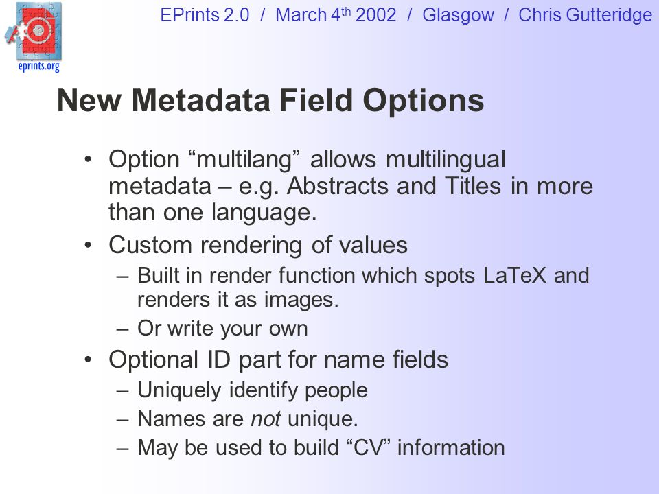 EPrints 2.0 / March 4 th 2002 / Glasgow / Chris Gutteridge New Metadata Field Options Option multilang allows multilingual metadata – e.g. Abstracts a