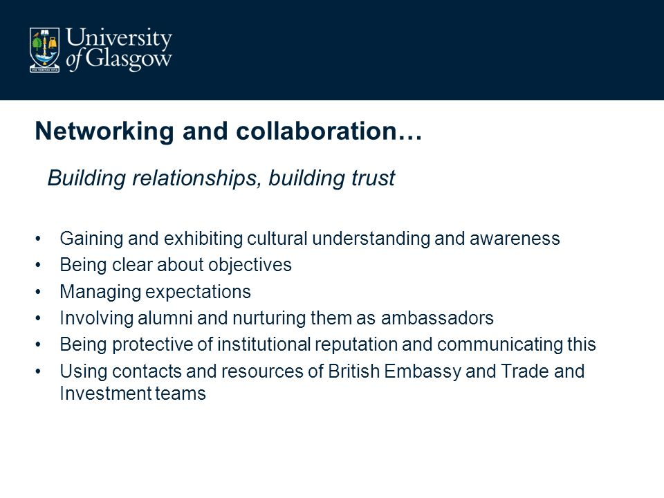 Networking and collaboration… Building relationships, building trust Gaining and exhibiting cultural understanding and awareness Being clear about objectives Managing expectations Involving alumni and nurturing them as ambassadors Being protective of institutional reputation and communicating this Using contacts and resources of British Embassy and Trade and Investment teams