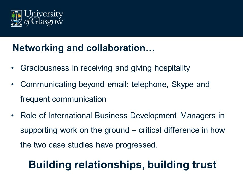 Networking and collaboration… Graciousness in receiving and giving hospitality Communicating beyond   telephone, Skype and frequent communication Role of International Business Development Managers in supporting work on the ground – critical difference in how the two case studies have progressed.