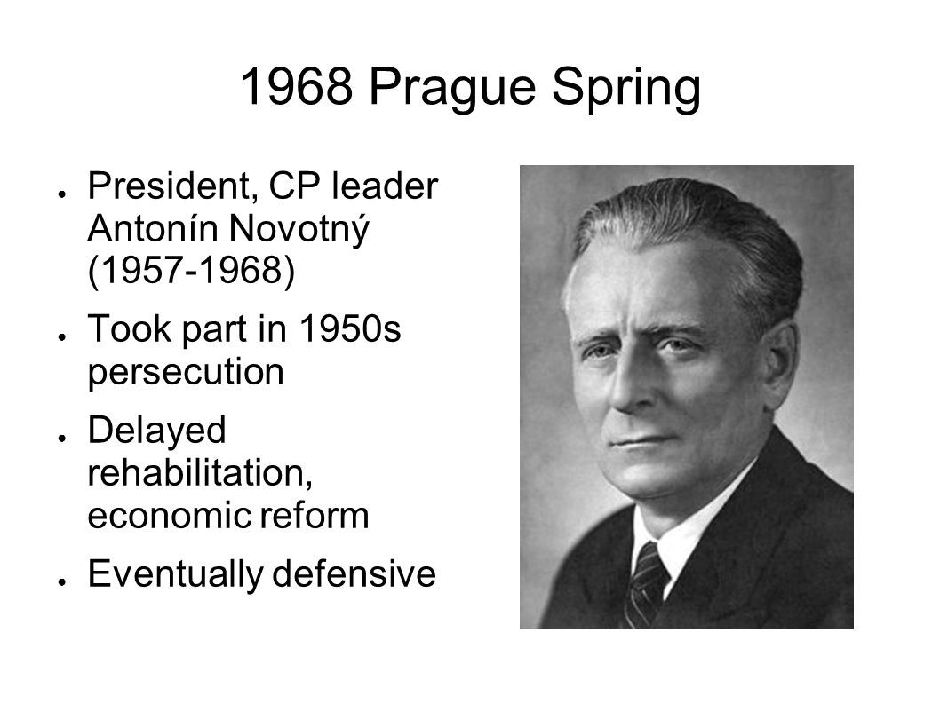 1968 Prague Spring President, CP leader Antonín Novotný ( ) Took part in 1950s persecution Delayed rehabilitation, economic reform Eventually defensive