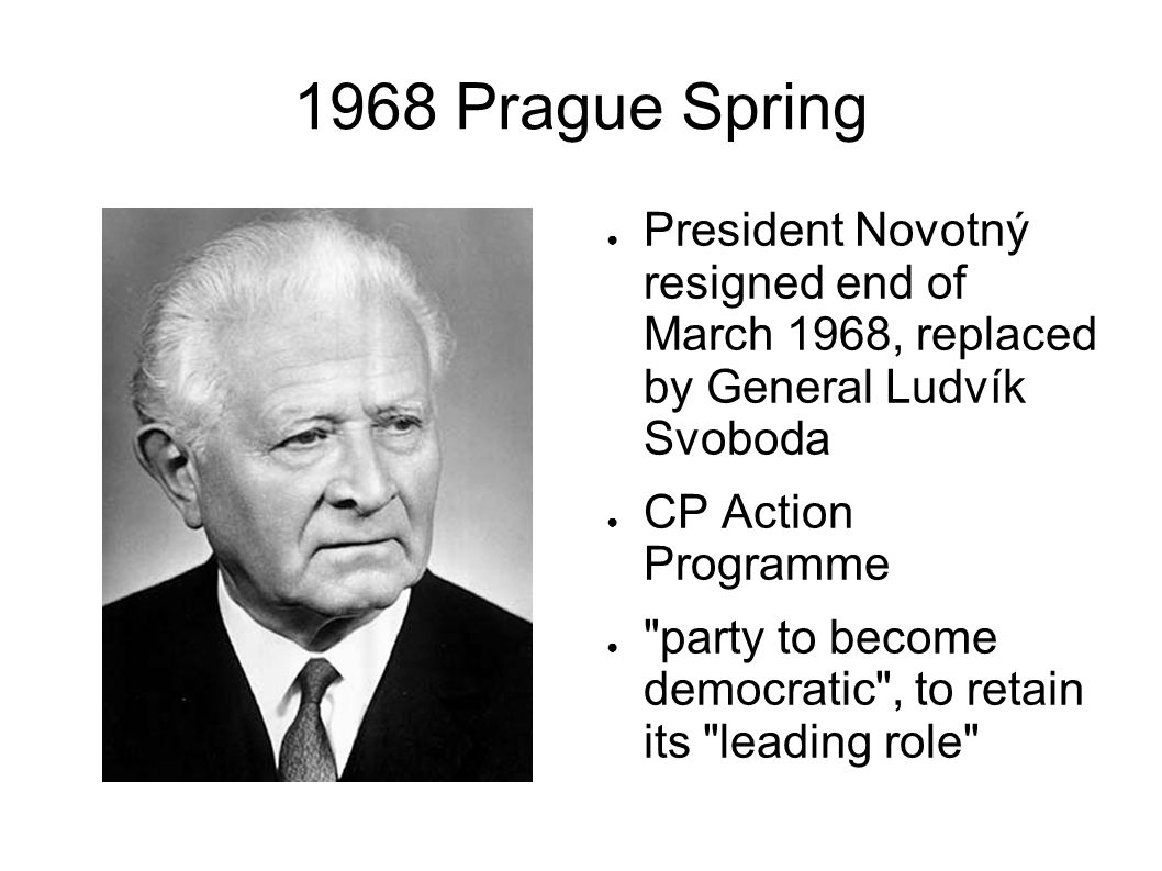 1968 Prague Spring President Novotný resigned end of March 1968, replaced by General Ludvík Svoboda CP Action Programme party to become democratic , to retain its leading role