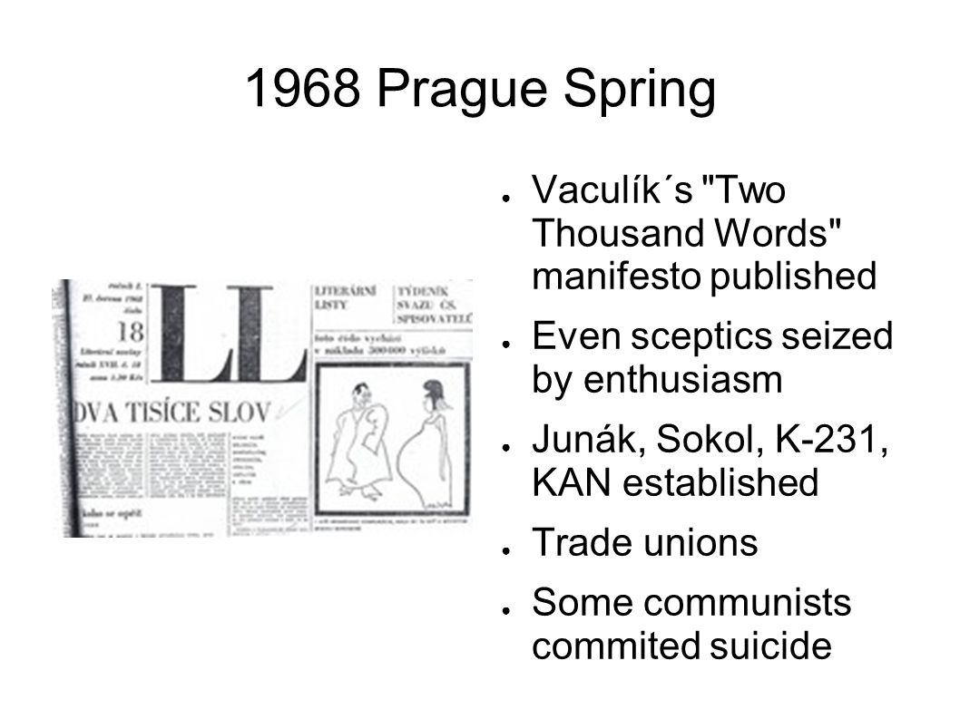 1968 Prague Spring Vaculík´s Two Thousand Words manifesto published Even sceptics seized by enthusiasm Junák, Sokol, K-231, KAN established Trade unions Some communists commited suicide