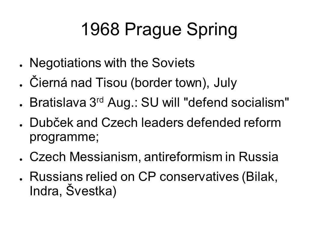 1968 Prague Spring Negotiations with the Soviets Čierná nad Tisou (border town), July Bratislava 3 rd Aug.: SU will defend socialism Dubček and Czech leaders defended reform programme; Czech Messianism, antireformism in Russia Russians relied on CP conservatives (Bilak, Indra, Švestka)