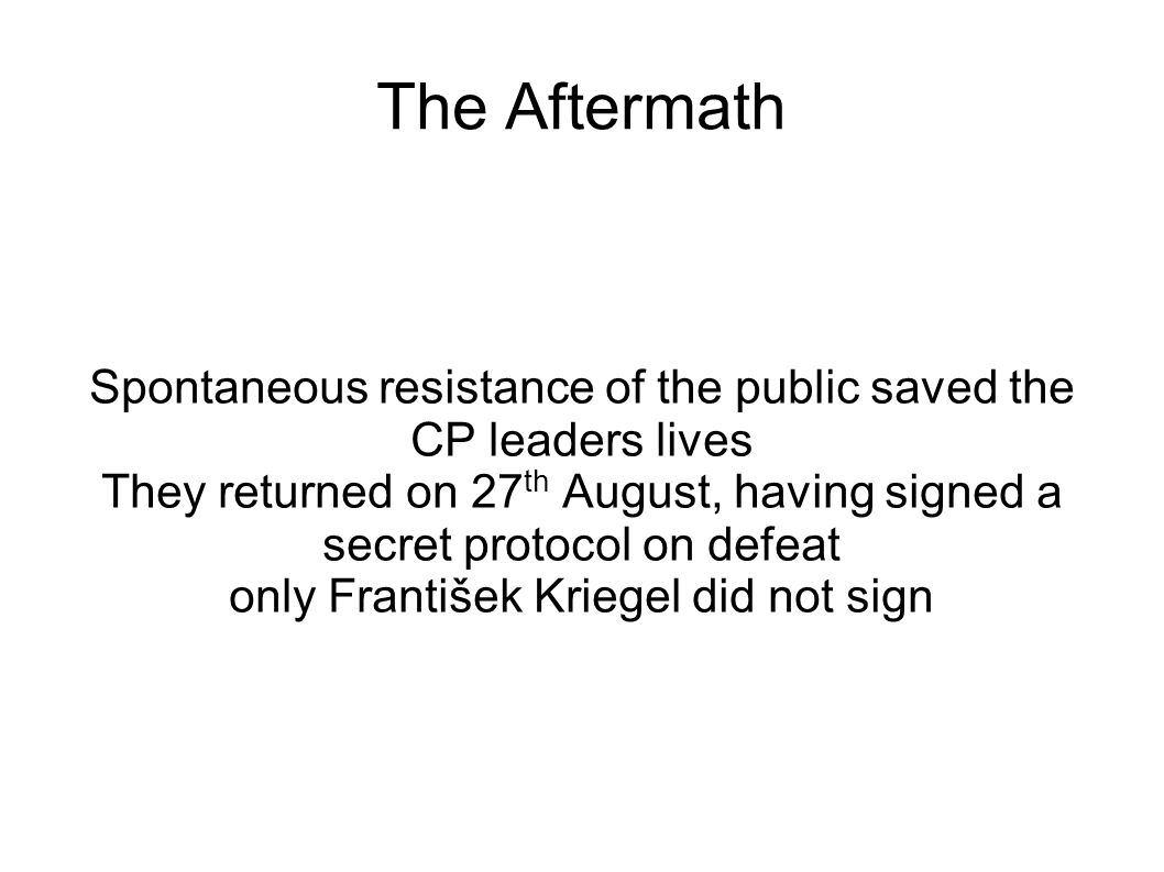 The Aftermath Spontaneous resistance of the public saved the CP leaders lives They returned on 27 th August, having signed a secret protocol on defeat only František Kriegel did not sign