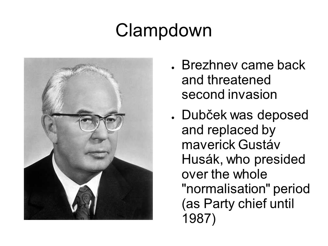 Clampdown Brezhnev came back and threatened second invasion Dubček was deposed and replaced by maverick Gustáv Husák, who presided over the whole normalisation period (as Party chief until 1987)