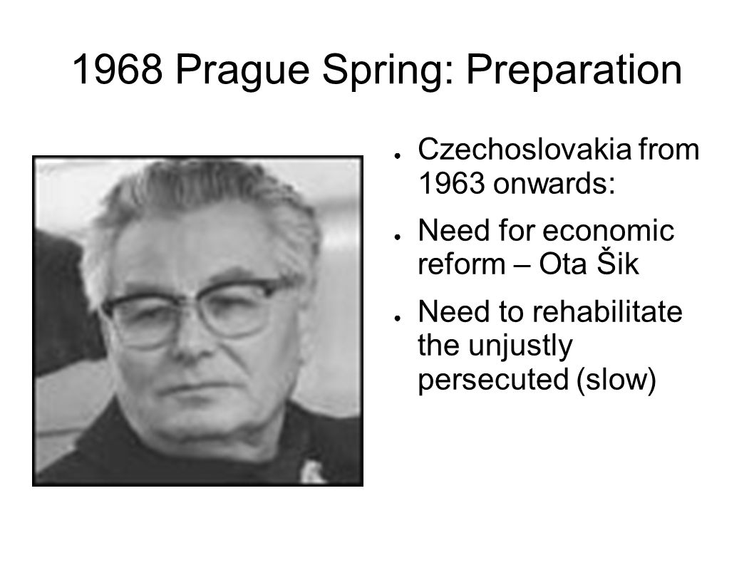 1968 Prague Spring: Preparation Czechoslovakia from 1963 onwards: Need for economic reform – Ota Šik Need to rehabilitate the unjustly persecuted (slow)