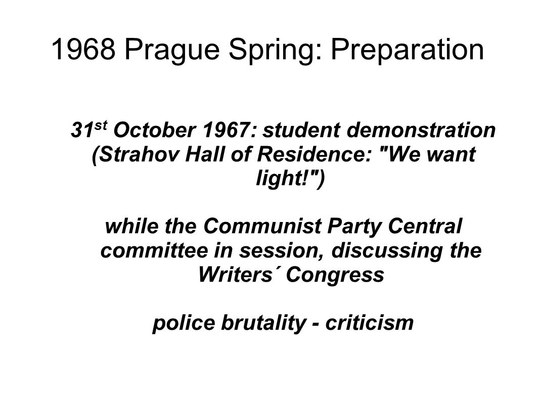 1968 Prague Spring: Preparation 31 st October 1967: student demonstration (Strahov Hall of Residence: We want light! ) while the Communist Party Central committee in session, discussing the Writers´ Congress police brutality - criticism