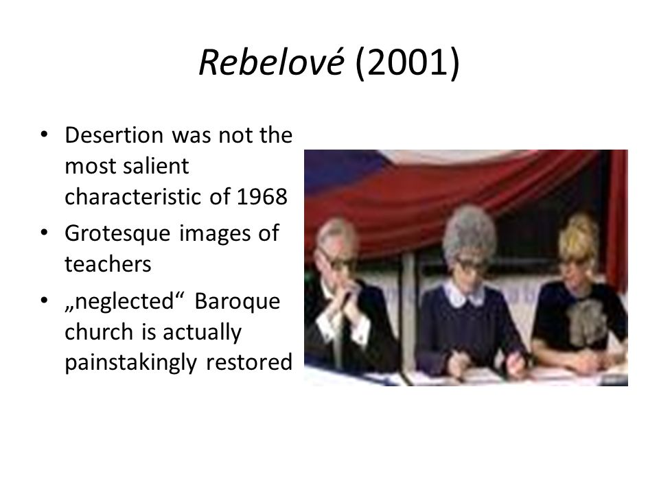 Rebelové (2001) Desertion was not the most salient characteristic of 1968 Grotesque images of teachers neglected Baroque church is actually painstakin