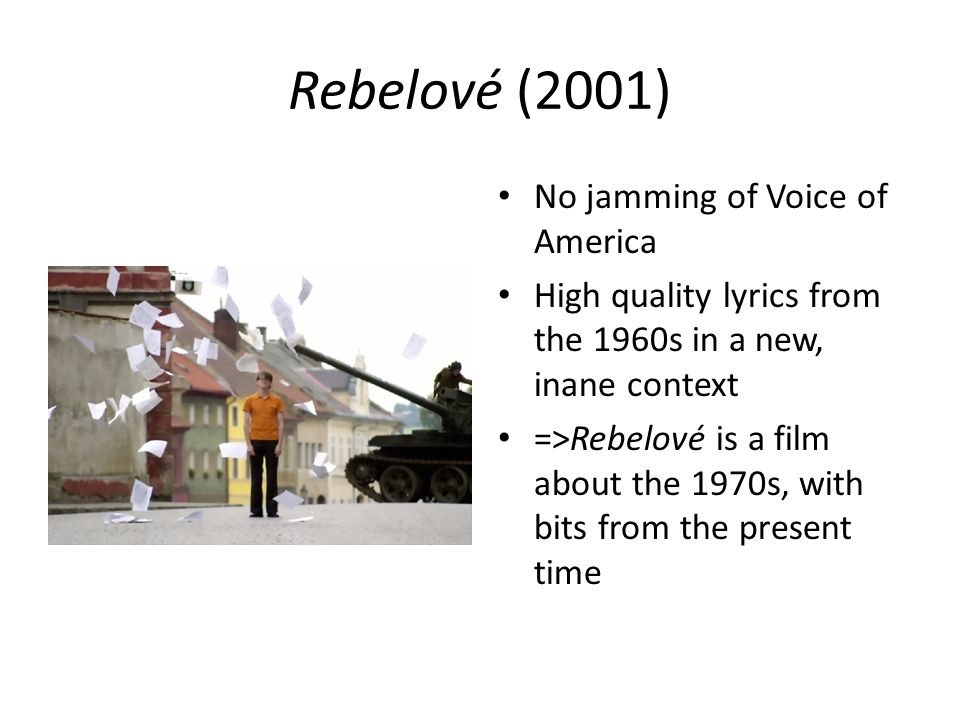 Rebelové (2001) No jamming of Voice of America High quality lyrics from the 1960s in a new, inane context =>Rebelové is a film about the 1970s, with bits from the present time