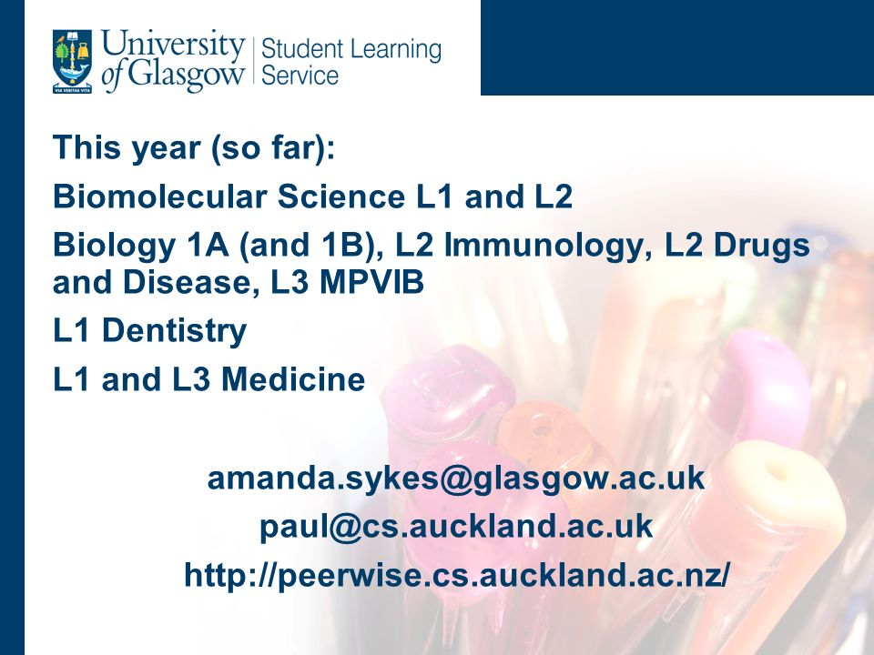 This year (so far): Biomolecular Science L1 and L2 Biology 1A (and 1B), L2 Immunology, L2 Drugs and Disease, L3 MPVIB L1 Dentistry L1 and L3 Medicine amanda.sykes@glasgow.ac.uk paul@cs.auckland.ac.uk http://peerwise.cs.auckland.ac.nz/