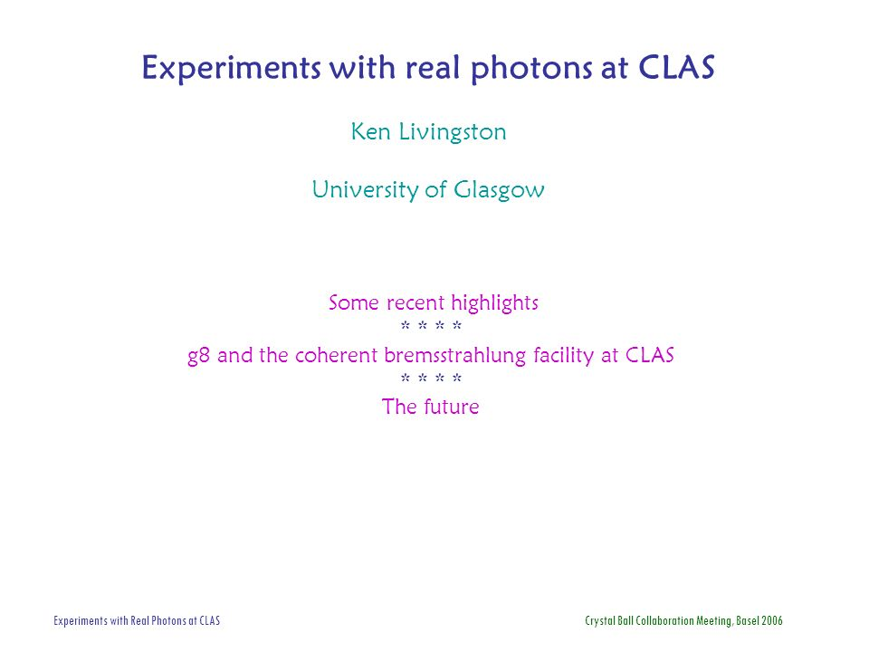 Experiments with Real Photons at CLAS Crystal Ball Collaboration Meeting, Basel 2006 Experiments with real photons at CLAS Ken Livingston University o