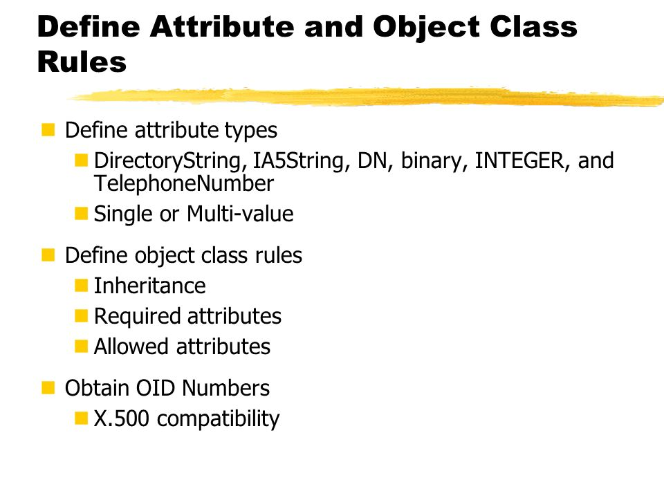 Define Attribute and Object Class Rules Define attribute types DirectoryString, IA5String, DN, binary, INTEGER, and TelephoneNumber Single or Multi-va