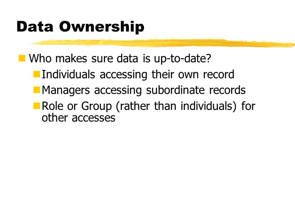 Data Ownership Who makes sure data is up-to-date? Individuals accessing their own record Managers accessing subordinate records Role or Group (rather