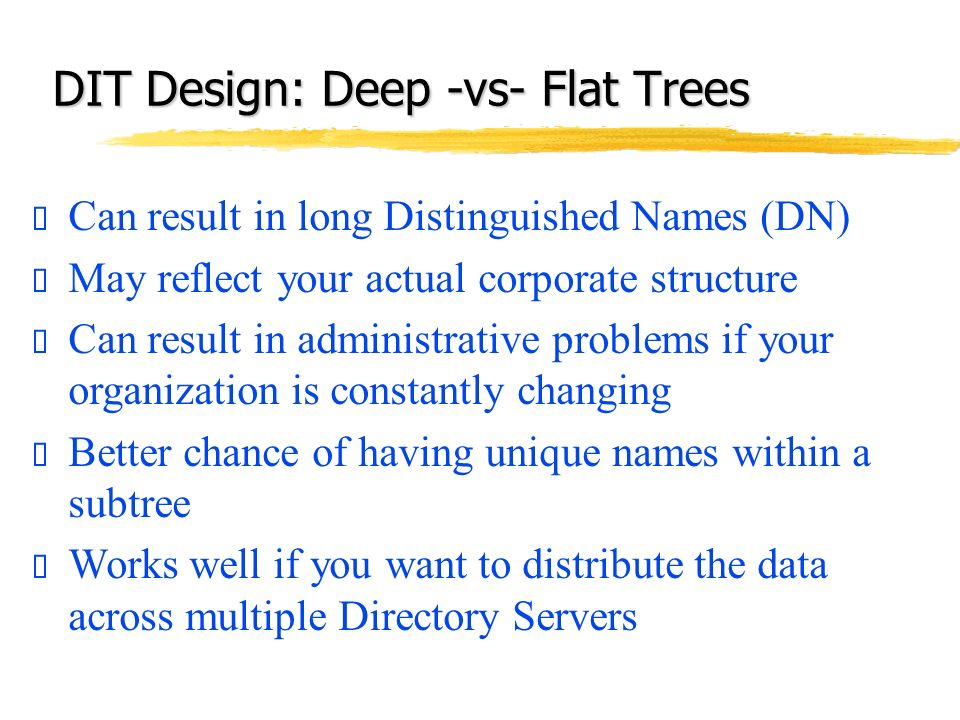 Can result in long Distinguished Names (DN) May reflect your actual corporate structure Can result in administrative problems if your organization is