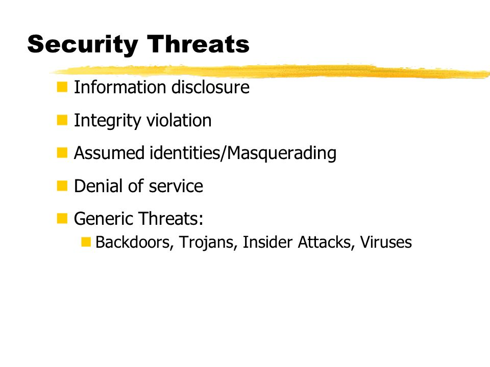 Security Threats Information disclosure Integrity violation Assumed identities/Masquerading Denial of service Generic Threats: Backdoors, Trojans, Ins