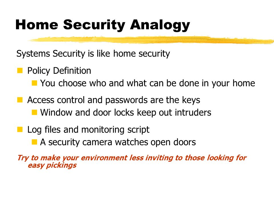 Home Security Analogy Systems Security is like home security Policy Definition You choose who and what can be done in your home Access control and pas