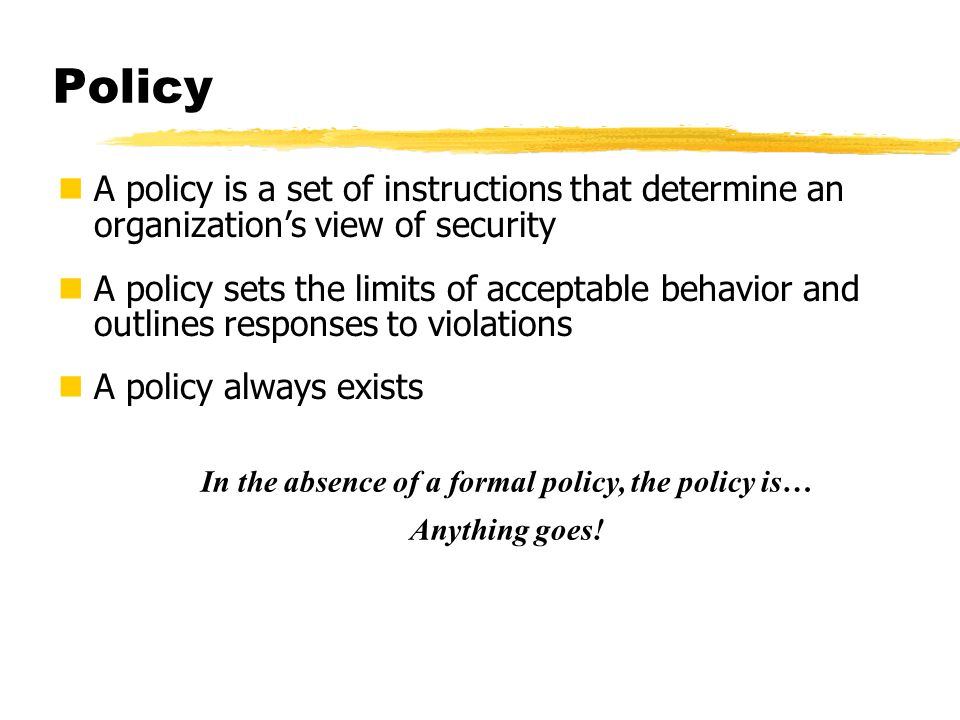 Policy A policy is a set of instructions that determine an organizations view of security A policy sets the limits of acceptable behavior and outlines