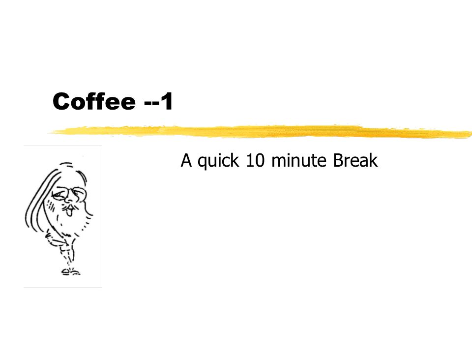 Coffee --1 A quick 10 minute Break