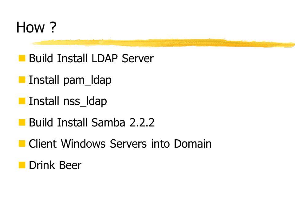 How ? Build Install LDAP Server Install pam_ldap Install nss_ldap Build Install Samba 2.2.2 Client Windows Servers into Domain Drink Beer