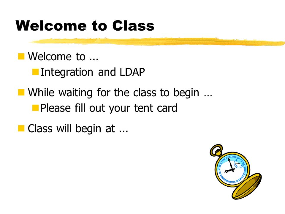 Welcome to Class Welcome to... Integration and LDAP While waiting for the class to begin … Please fill out your tent card Class will begin at...