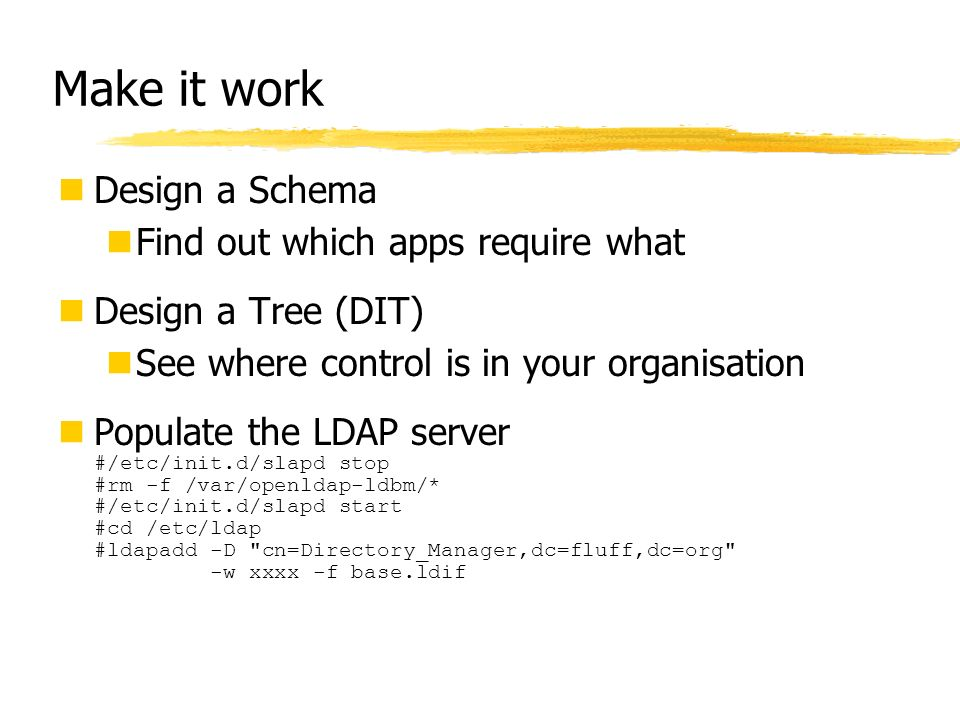 Make it work Design a Schema Find out which apps require what Design a Tree (DIT) See where control is in your organisation Populate the LDAP server #