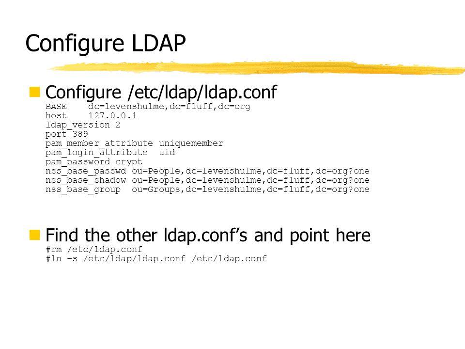 Configure LDAP Configure /etc/ldap/ldap.conf BASE dc=levenshulme,dc=fluff,dc=org host 127.0.0.1 ldap_version 2 port 389 pam_member_attribute uniquemem