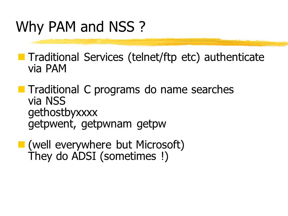 Why PAM and NSS ? Traditional Services (telnet/ftp etc) authenticate via PAM Traditional C programs do name searches via NSS gethostbyxxxx getpwent, g
