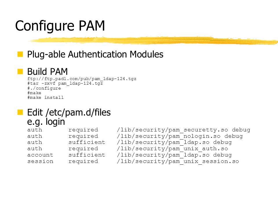 Configure PAM Plug-able Authentication Modules Build PAM ftp://ftp.padl.com/pub/pam_ldap-124.tgz #tar -zxvf pam_ldap-124.tgz #./configure #make #make