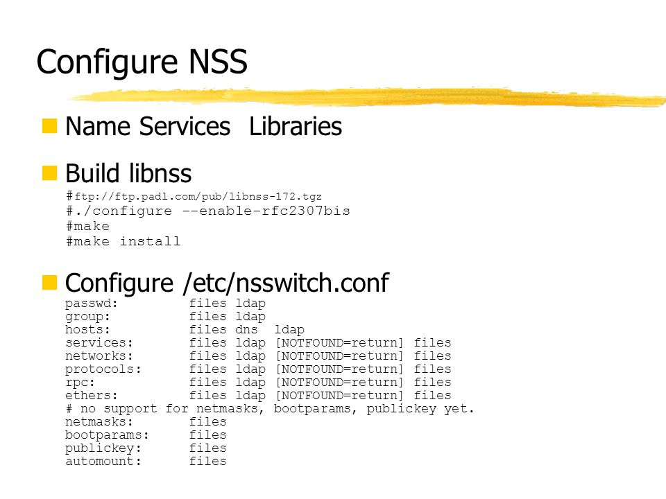 Configure NSS Name Services Libraries Build libnss # ftp://ftp.padl.com/pub/libnss-172.tgz #./configure --enable-rfc2307bis #make #make install Config