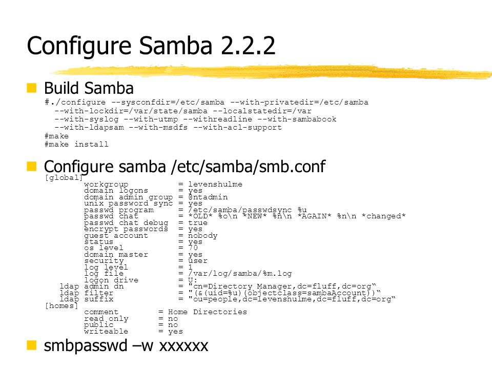 Configure Samba 2.2.2 Build Samba #./ configure --sysconfdir=/etc/samba --with-privatedir=/etc/samba --with-lockdir=/var/state/samba --localstatedir=/