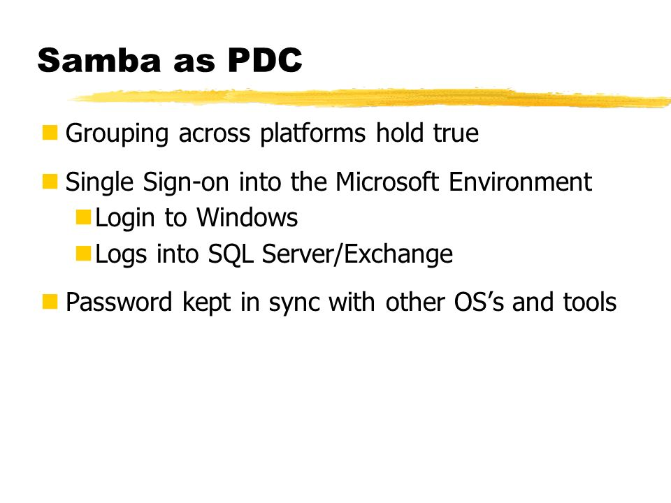 Samba as PDC Grouping across platforms hold true Single Sign-on into the Microsoft Environment Login to Windows Logs into SQL Server/Exchange Password