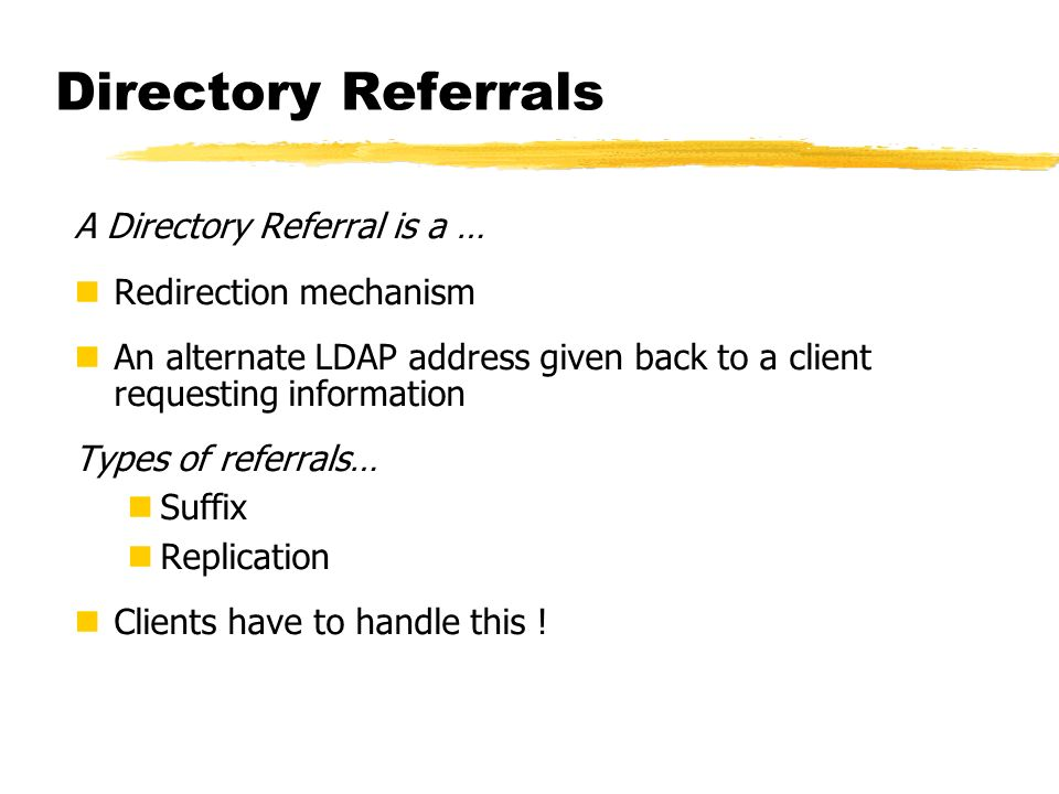 Directory Referrals A Directory Referral is a … Redirection mechanism An alternate LDAP address given back to a client requesting information Types of