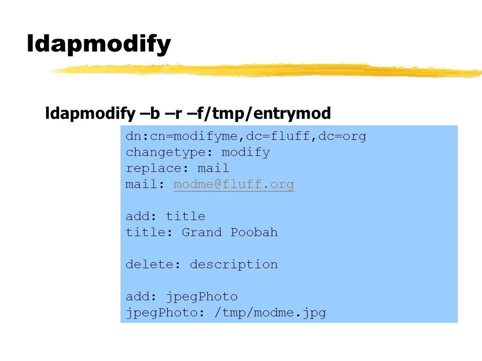 ldapmodify ldapmodify –b –r –f/tmp/entrymod dn:cn=modifyme,dc=fluff,dc=org changetype: modify replace: mail mail: modme@fluff.org add: title title: Gr