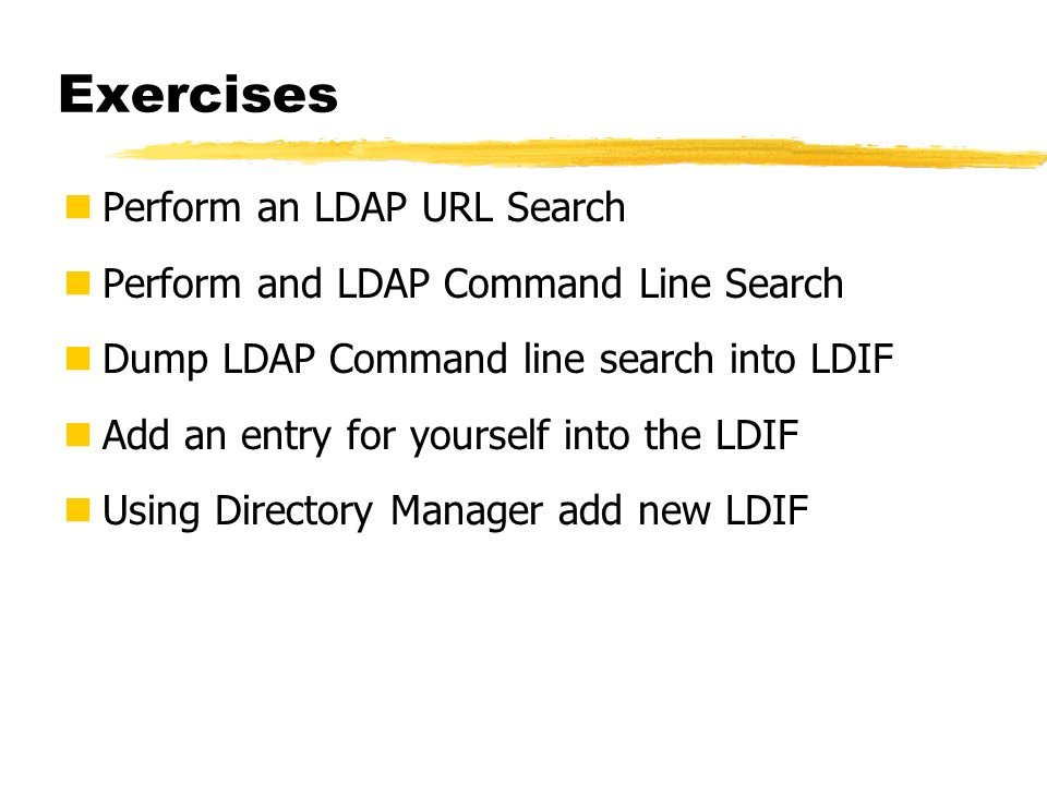 Exercises Perform an LDAP URL Search Perform and LDAP Command Line Search Dump LDAP Command line search into LDIF Add an entry for yourself into the L