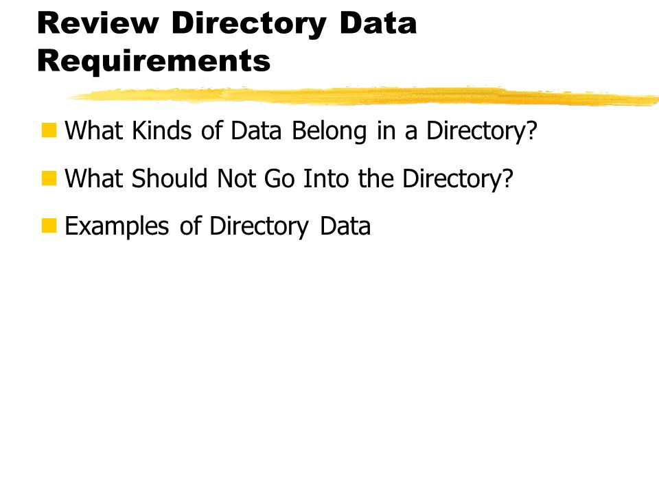 Review Directory Data Requirements What Kinds of Data Belong in a Directory? What Should Not Go Into the Directory? Examples of Directory Data