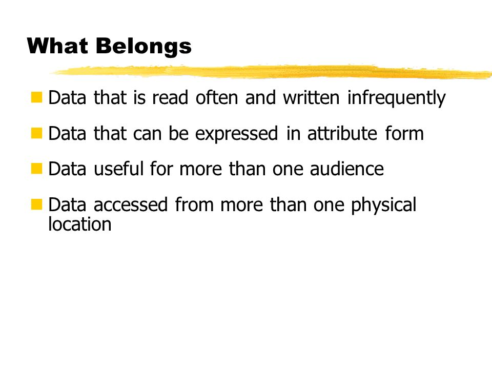What Belongs Data that is read often and written infrequently Data that can be expressed in attribute form Data useful for more than one audience Data