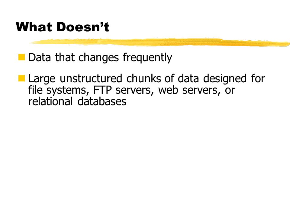 What Doesnt Data that changes frequently Large unstructured chunks of data designed for file systems, FTP servers, web servers, or relational database