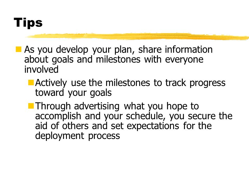 Tips As you develop your plan, share information about goals and milestones with everyone involved Actively use the milestones to track progress towar