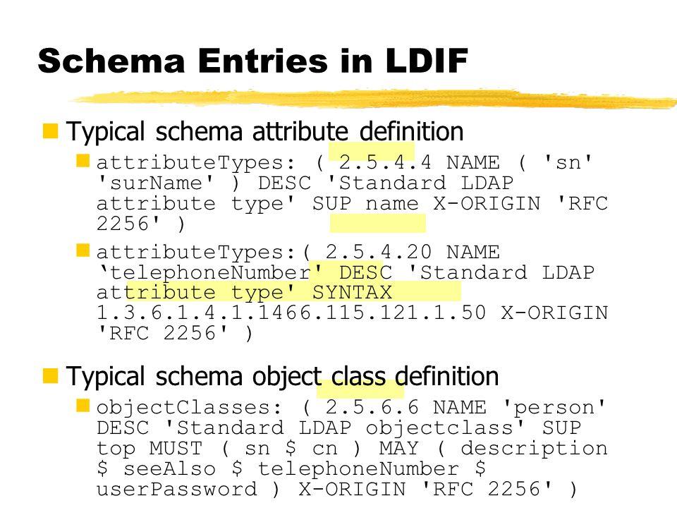 Schema Entries in LDIF Typical schema attribute definition attributeTypes: ( 2.5.4.4 NAME ( 'sn' 'surName' ) DESC 'Standard LDAP attribute type' SUP n