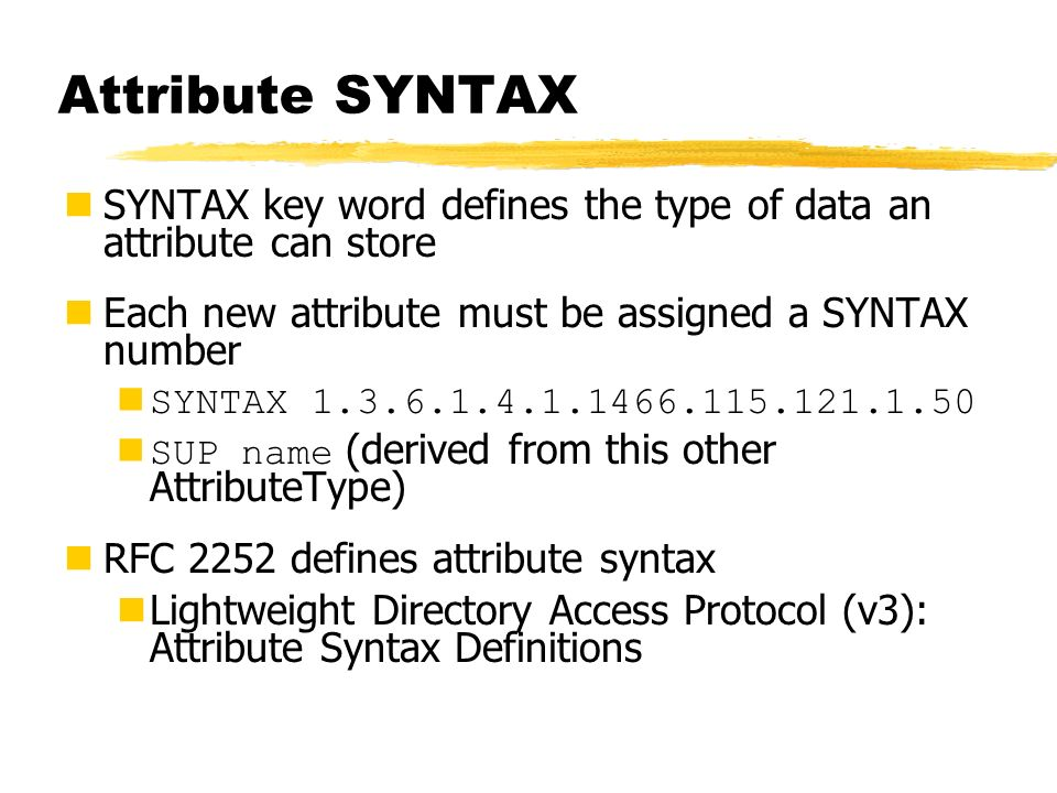 Attribute SYNTAX SYNTAX key word defines the type of data an attribute can store Each new attribute must be assigned a SYNTAX number SYNTAX 1.3.6.1.4.