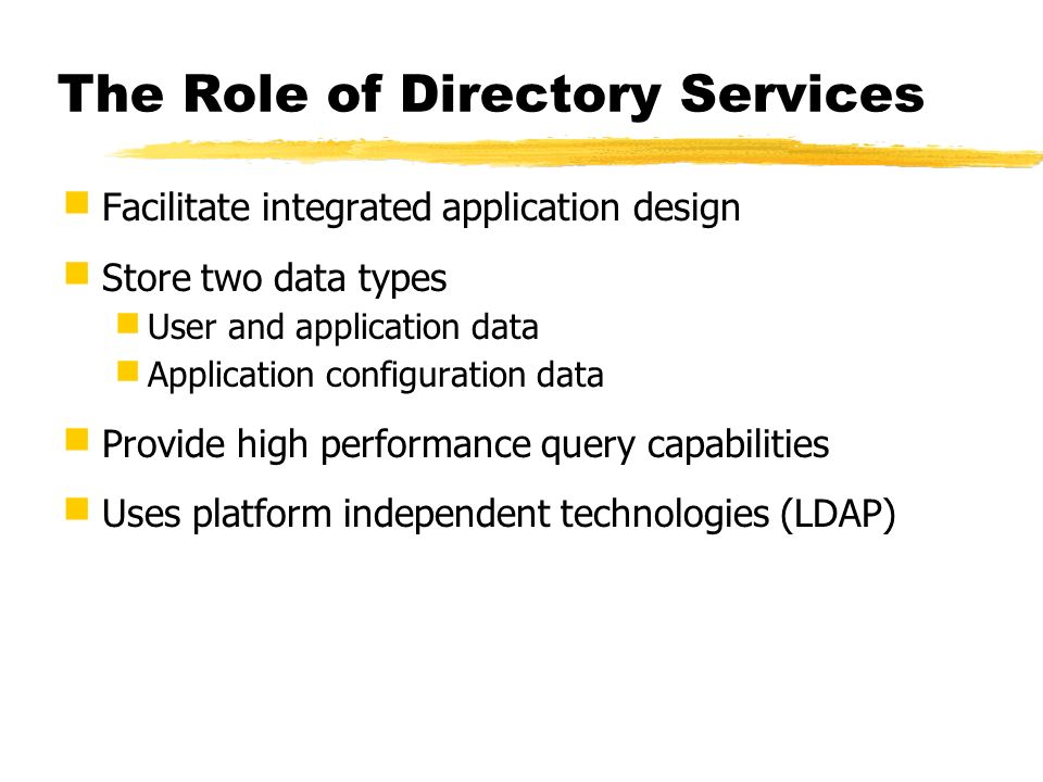 The Role of Directory Services Facilitate integrated application design Store two data types User and application data Application configuration data