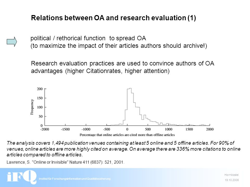Institut für Forschungsinformation und Qualitätssicherung Hornbostel 19.10.2006 Relations between OA and research evaluation (1) political / rethorical function to spread OA (to maximize the impact of their articles authors should archive!) Research evaluation practices are used to convince authors of OA advantages (higher Citationrates, higher attention) The analysis covers 1,494 publication venues containing at least 5 online and 5 offline articles.