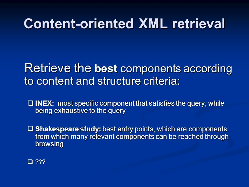 Content-oriented XML retrieval Retrieve the best components according to content and structure criteria: INEX: most specific component that satisfies