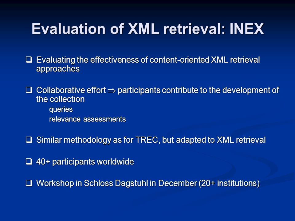 Evaluation of XML retrieval: INEX Evaluating the effectiveness of content-oriented XML retrieval approaches Evaluating the effectiveness of content-or