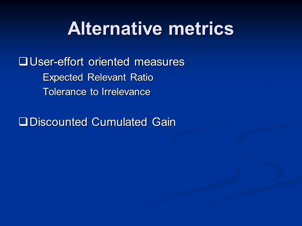 Alternative metrics User-effort oriented measures User-effort oriented measures Expected Relevant Ratio Tolerance to Irrelevance Discounted Cumulated