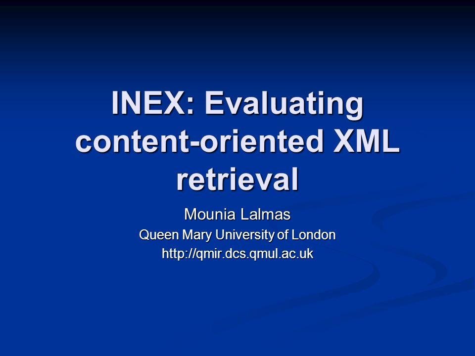 INEX: Evaluating content-oriented XML retrieval Mounia Lalmas Queen Mary University of London http://qmir.dcs.qmul.ac.uk