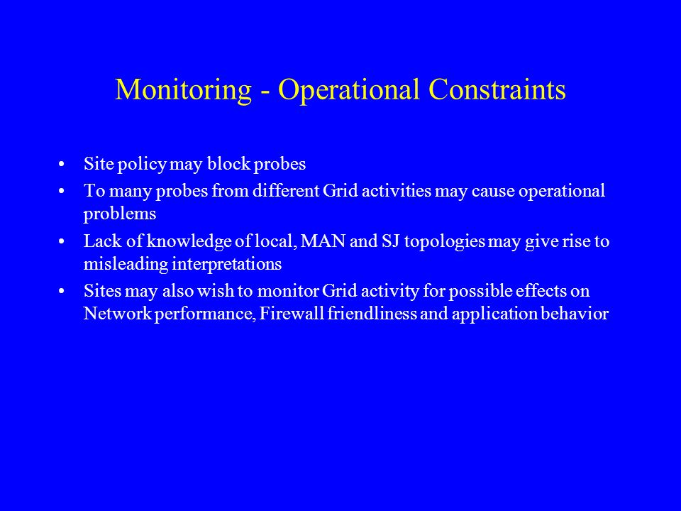 Monitoring - Operational Constraints Site policy may block probes To many probes from different Grid activities may cause operational problems Lack of knowledge of local, MAN and SJ topologies may give rise to misleading interpretations Sites may also wish to monitor Grid activity for possible effects on Network performance, Firewall friendliness and application behavior