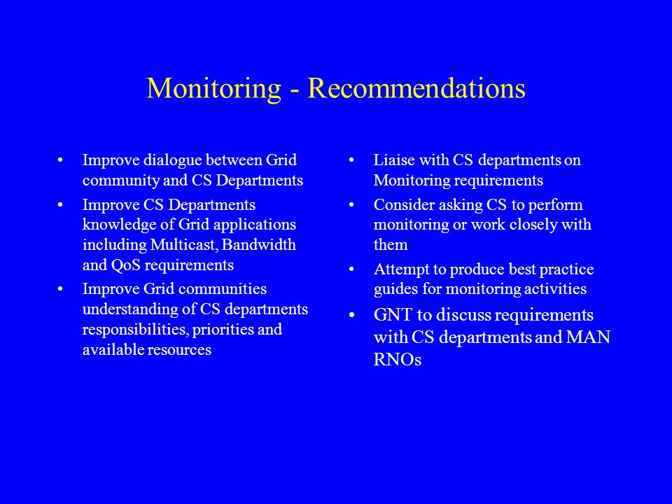 Monitoring - Recommendations Improve dialogue between Grid community and CS Departments Improve CS Departments knowledge of Grid applications including Multicast, Bandwidth and QoS requirements Improve Grid communities understanding of CS departments responsibilities, priorities and available resources Liaise with CS departments on Monitoring requirements Consider asking CS to perform monitoring or work closely with them Attempt to produce best practice guides for monitoring activities GNT to discuss requirements with CS departments and MAN RNOs